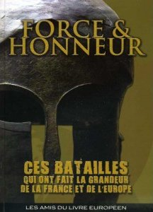 livre FORCE & HONNEUR, CES BATAILLES QUI ONT FAIT LA GRANDEUR DE LA FRANCE ET DE L'EUROPE